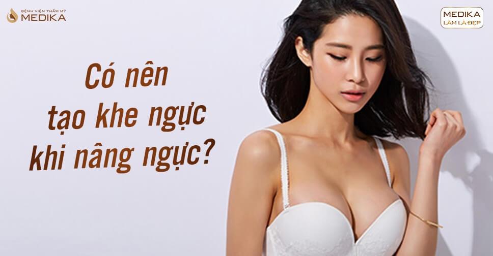 Có nên tạo khe ngực khi phẫu thuật nâng ngực đẹp? - Chuyên gia nâng ngực