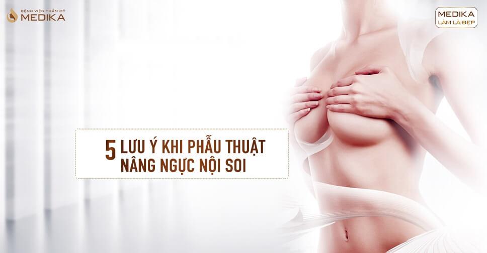 5 điểm lưu ý để thực hiện phẫu thuật nâng ngực nội soi an toàn với chuyên gia nâng ngực