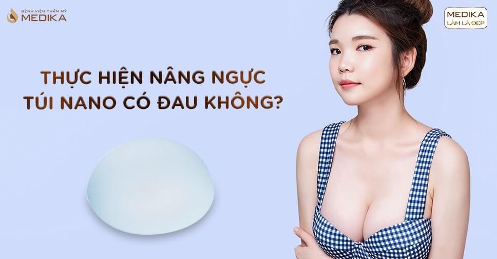 Thực hiện nâng ngực túi Nano có đau hay không tại Chuyên gia nâng ngực?